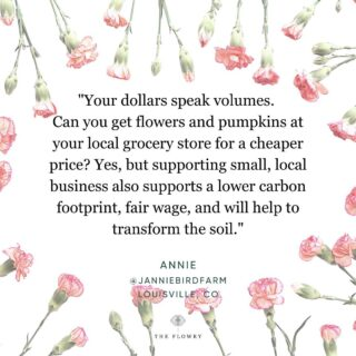 """Your dollars speak volumes. Full stop.   Annie @janniebirdfarm gives some good feed. So, if you like flowers, redheads, and #straighttalk, give her a follow. 👆   A word about convenience: It's just that. I (Lori here) am guilty as charged. Sometimes, or so we think, we just need in the moment and want what we want. But sometimes, we don't really """"need"""" what we """"want,"""" and can make a different choice. And inadvertently (or maybe consciously), make a big difference.  Having a #choice is a #luxury.  Take a minute. Stop. Think. Visualize. Plan. Act.  Fall is here. Not quite in #Napa, but we can see it finding its way. The days are getting shorter, the flowers are less robust. Greenery will find its way forward. Finding beauty in what's available, and in season, is lovely. My friend @feldflowers @sustainablefloristry told me that. Make do with what's available. There's so much beauty within reach.   Oh, and if you're a #bride, trust your #florist. Lean into color versus flower, per se. There's a global flower shortage! He or she will do what they can to make your day.  Happy Monday, #floweristas.   Remember the mantra:   ✔️ Know where & when your flowers blooms. Choose seasonally & locally when & if available. ✔️ Request #nofloralfoam. ✔️ Do without plastic wrap, flowers look good #naked.  ✔️ If dyed or dried, ask how? If chemically altered, flowers can't be composted, thus they contribute to the waste stream, greenhouse gases & climate change.   The Flowry connects flower lovers with eco-conscious florists prioritizing American grown, seasonal flowers & sustainable design practices. Visit The Bloomlist (link in bio) 👆 for your next flower giving occasion.   PS. Our website is changing. Our shop is changing. There's a lot going on - stay tuned!   #mondaymotivation #mantramonday #musings #quotes #empowerment #sayings #petalsofwisdom #flowers #florals #postivevibes #positivity #wordstoliveby #thegoodquote #qotd #mondayblooms #fallflowers #changeisintheair #bloombeam #louis"""